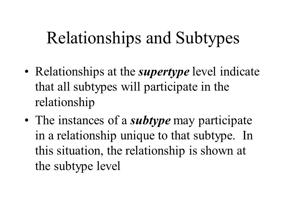 Relationships and Subtypes Relationships at the supertype level indicate that all subtypes will participate in the relationship The instances of a subtype may participate in a relationship unique to that subtype.