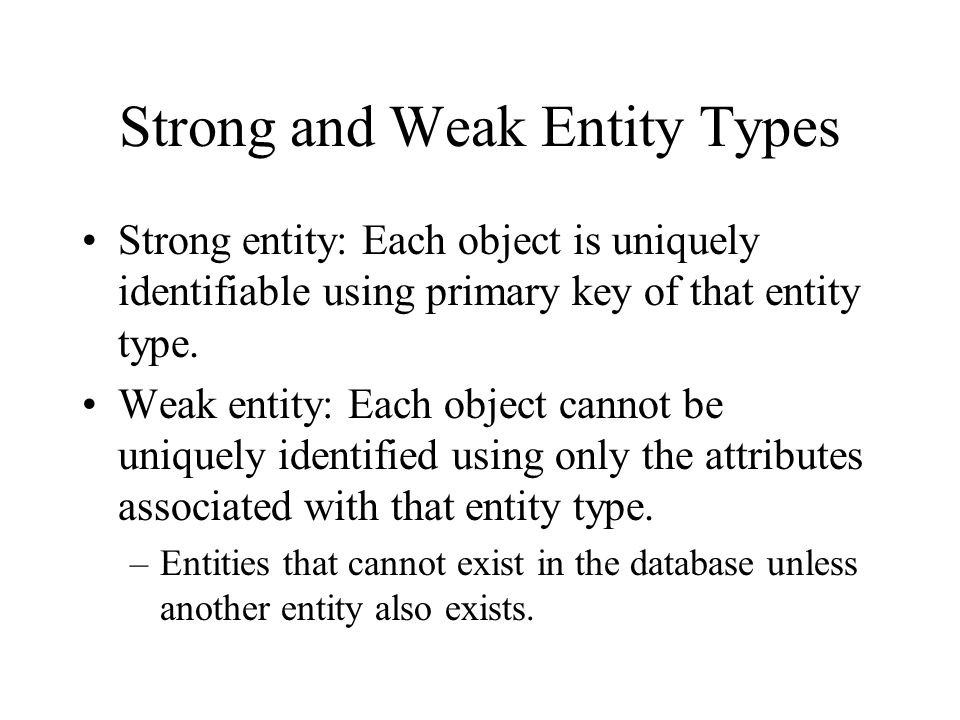 Strong and Weak Entity Types Strong entity: Each object is uniquely identifiable using primary key of that entity type. Weak entity: Each object canno