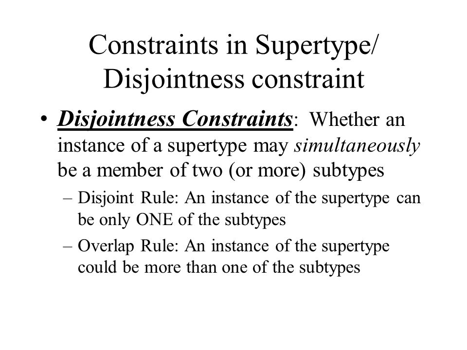 Constraints in Supertype/ Disjointness constraint Disjointness Constraints : Whether an instance of a supertype may simultaneously be a member of two (or more) subtypes –Disjoint Rule: An instance of the supertype can be only ONE of the subtypes –Overlap Rule: An instance of the supertype could be more than one of the subtypes