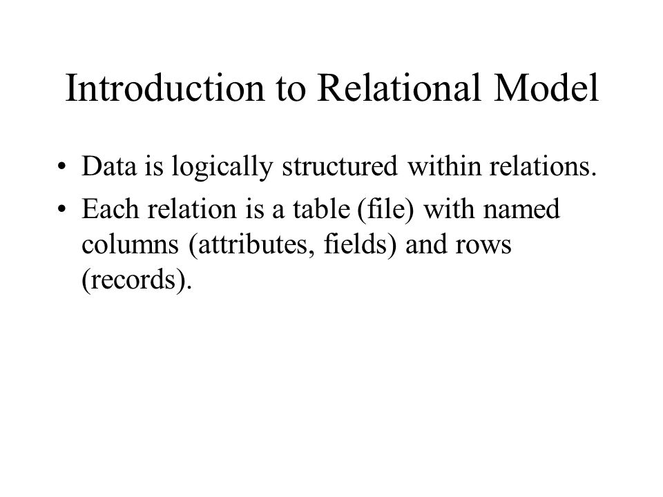 Introduction to Relational Model Data is logically structured within relations. Each relation is a table (file) with named columns (attributes, fields