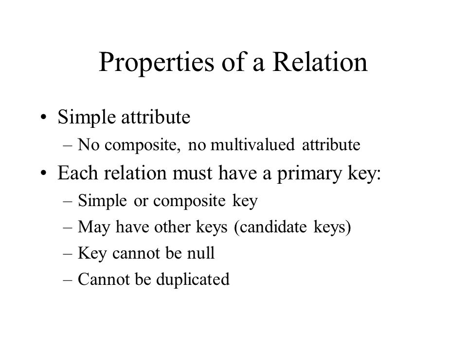 Properties of a Relation Simple attribute –No composite, no multivalued attribute Each relation must have a primary key: –Simple or composite key –May have other keys (candidate keys) –Key cannot be null –Cannot be duplicated