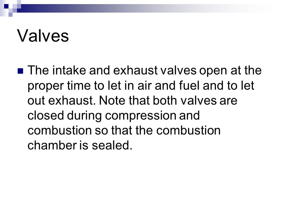 Valves The intake and exhaust valves open at the proper time to let in air and fuel and to let out exhaust. Note that both valves are closed during co