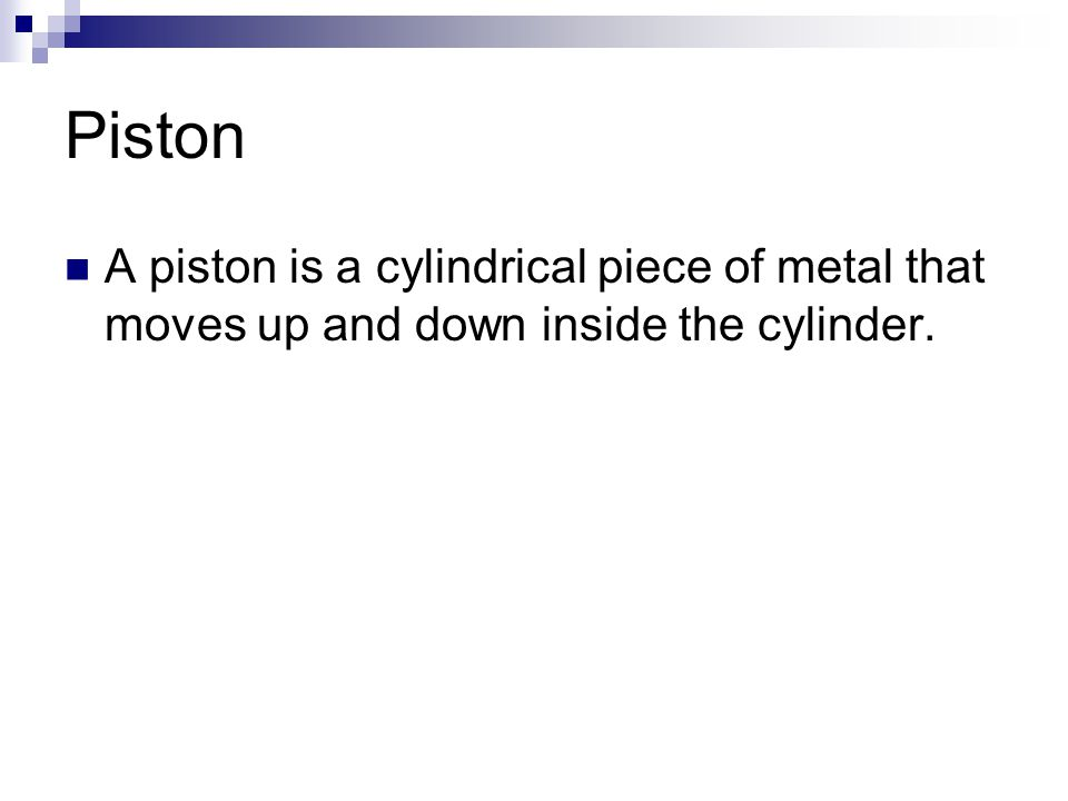 Piston A piston is a cylindrical piece of metal that moves up and down inside the cylinder.