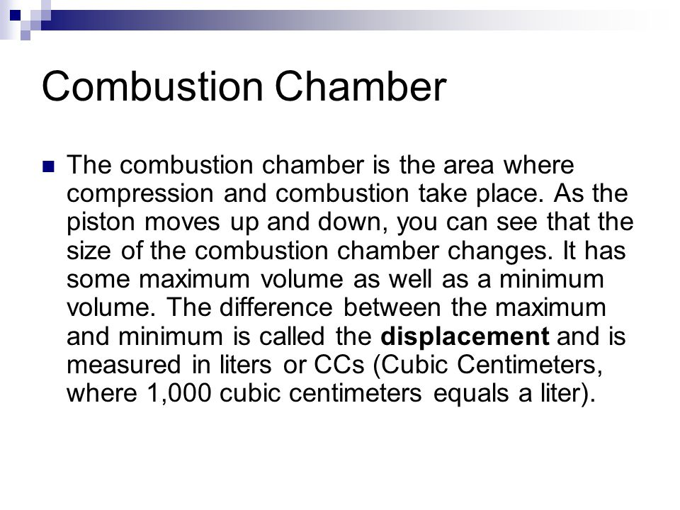 Combustion Chamber The combustion chamber is the area where compression and combustion take place. As the piston moves up and down, you can see that t