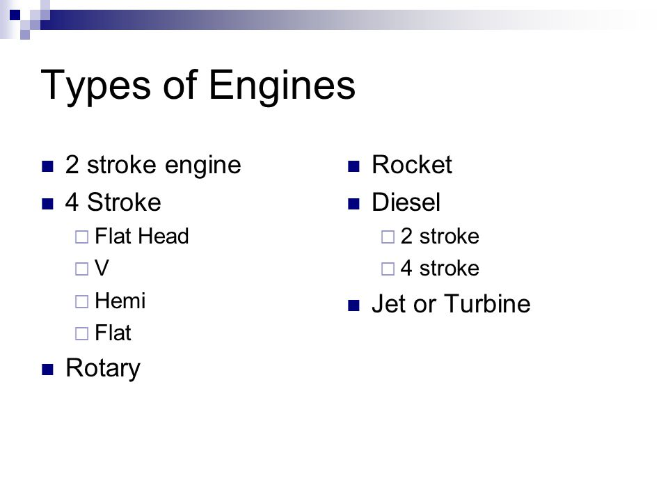Types of Engines 2 stroke engine 4 Stroke  Flat Head  V  Hemi  Flat Rotary Rocket Diesel  2 stroke  4 stroke Jet or Turbine