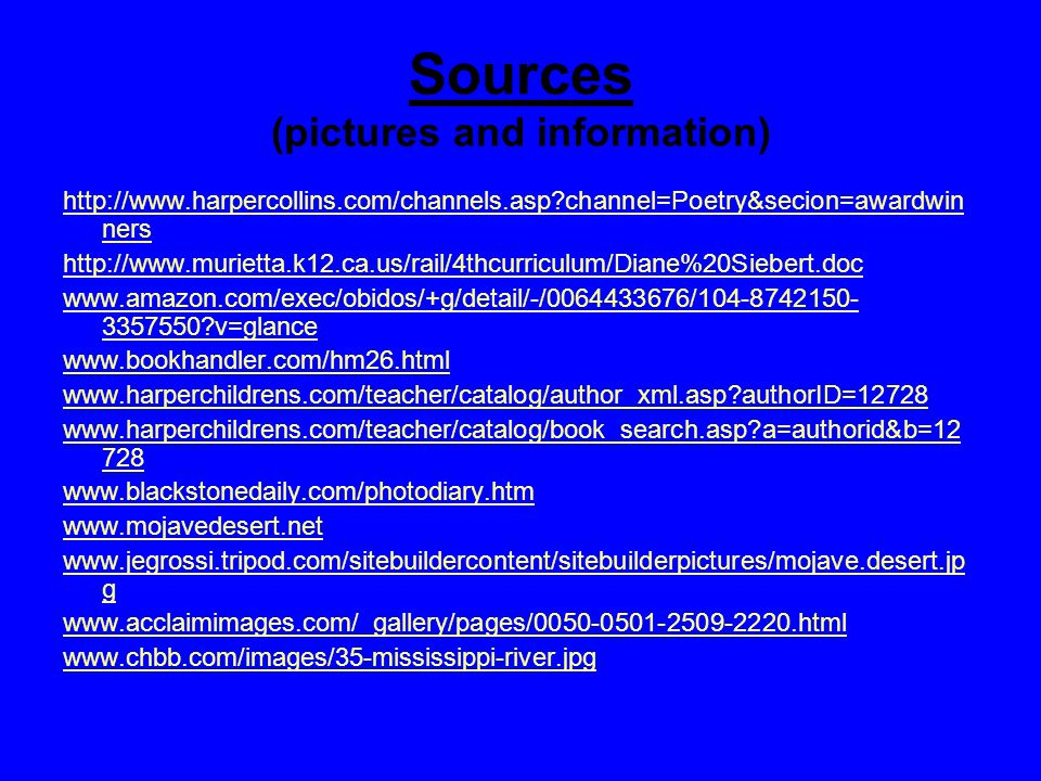 Sources (pictures and information) http://www.harpercollins.com/channels.asp channel=Poetry&secion=awardwin ners http://www.murietta.k12.ca.us/rail/4thcurriculum/Diane%20Siebert.doc www.amazon.com/exec/obidos/+g/detail/-/0064433676/104-8742150- 3357550 v=glance www.bookhandler.com/hm26.html www.harperchildrens.com/teacher/catalog/author_xml.asp authorID=12728 www.harperchildrens.com/teacher/catalog/book_search.asp a=authorid&b=12 728 www.blackstonedaily.com/photodiary.htm www.mojavedesert.net www.jegrossi.tripod.com/sitebuildercontent/sitebuilderpictures/mojave.desert.jp g www.acclaimimages.com/_gallery/pages/0050-0501-2509-2220.html www.chbb.com/images/35-mississippi-river.jpg