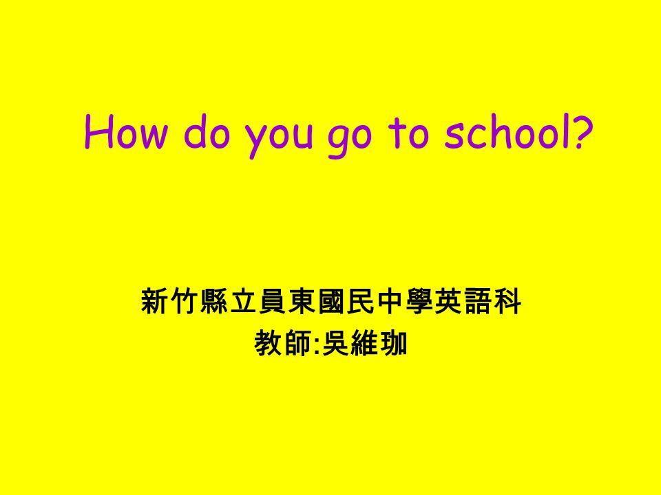 新竹縣立員東國民中學英語科 教師 : 吳維珈 How do you go to school?
