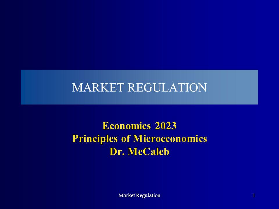 Market Regulation1 MARKET REGULATION Economics 2023 Principles of Microeconomics Dr. McCaleb