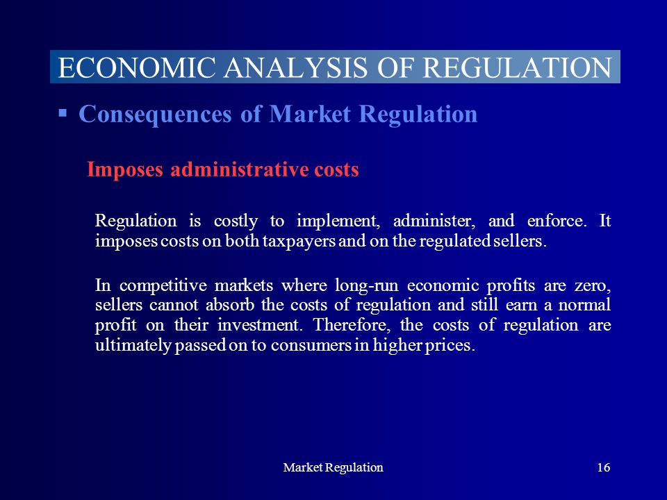 Market Regulation16  Consequences of Market Regulation Imposes administrative costs Regulation is costly to implement, administer, and enforce.