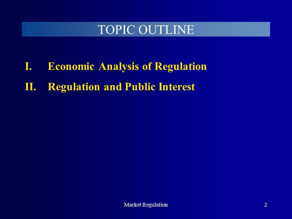 Market Regulation2 TOPIC OUTLINE I.Economic Analysis of Regulation II.Regulation and Public Interest