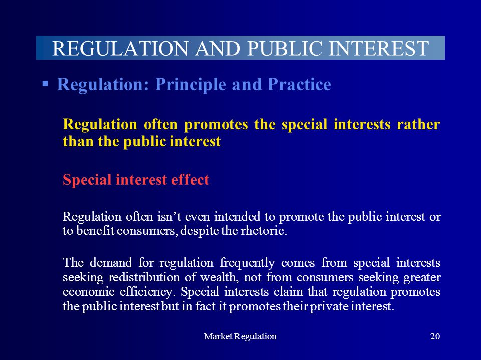 Market Regulation20 REGULATION AND PUBLIC INTEREST  Regulation: Principle and Practice Regulation often promotes the special interests rather than the public interest Special interest effect Regulation often isn't even intended to promote the public interest or to benefit consumers, despite the rhetoric.