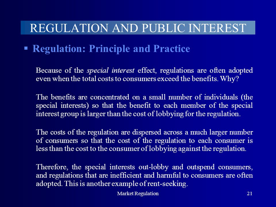 Market Regulation21 REGULATION AND PUBLIC INTEREST  Regulation: Principle and Practice Because of the special interest effect, regulations are often adopted even when the total costs to consumers exceed the benefits.