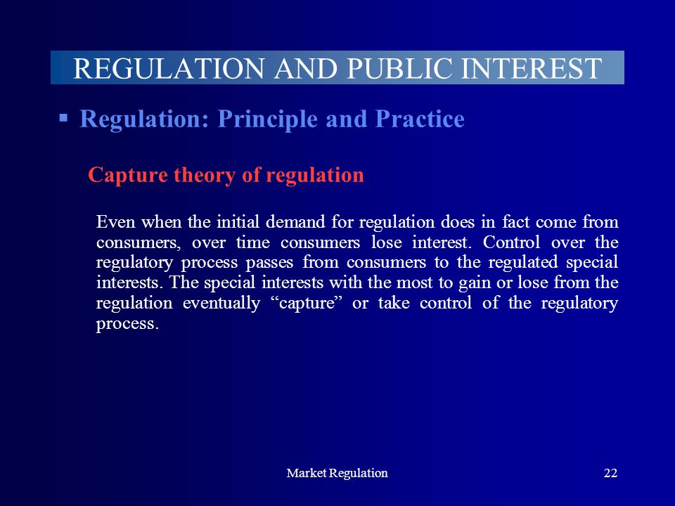 Market Regulation22 REGULATION AND PUBLIC INTEREST  Regulation: Principle and Practice Capture theory of regulation Even when the initial demand for regulation does in fact come from consumers, over time consumers lose interest.