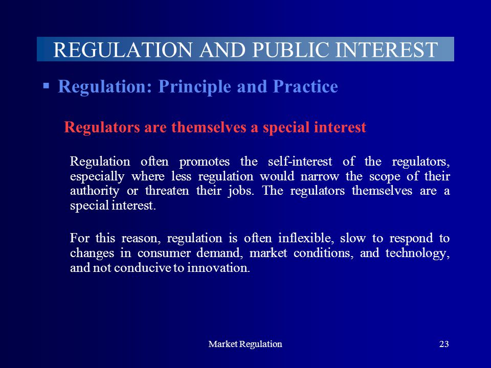 Market Regulation23 REGULATION AND PUBLIC INTEREST  Regulation: Principle and Practice Regulators are themselves a special interest Regulation often promotes the self-interest of the regulators, especially where less regulation would narrow the scope of their authority or threaten their jobs.