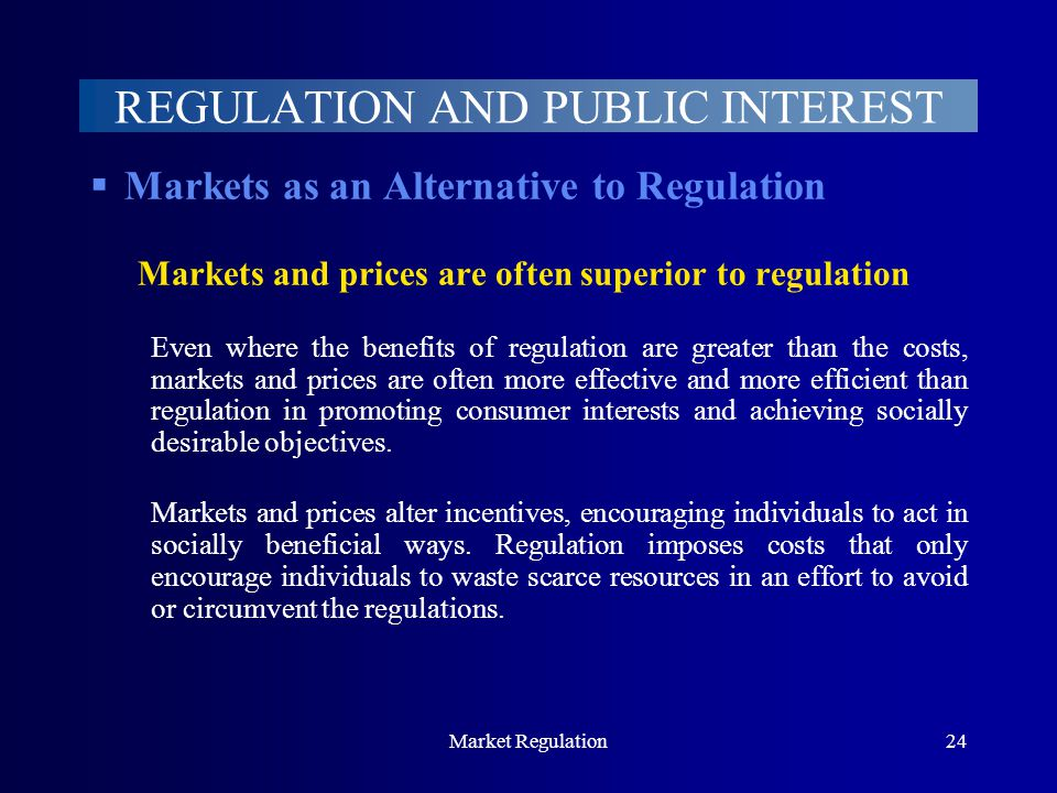 Market Regulation24 REGULATION AND PUBLIC INTEREST  Markets as an Alternative to Regulation Markets and prices are often superior to regulation Even where the benefits of regulation are greater than the costs, markets and prices are often more effective and more efficient than regulation in promoting consumer interests and achieving socially desirable objectives.