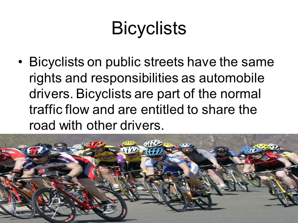 Bicyclists Bicyclists on public streets have the same rights and responsibilities as automobile drivers.