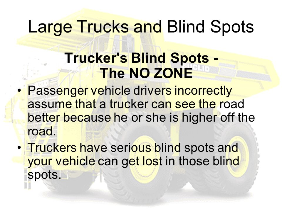 Large Trucks and Blind Spots Trucker s Blind Spots - The NO ZONE Passenger vehicle drivers incorrectly assume that a trucker can see the road better because he or she is higher off the road.