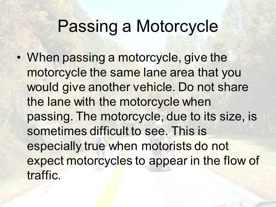 Passing a Motorcycle When passing a motorcycle, give the motorcycle the same lane area that you would give another vehicle.