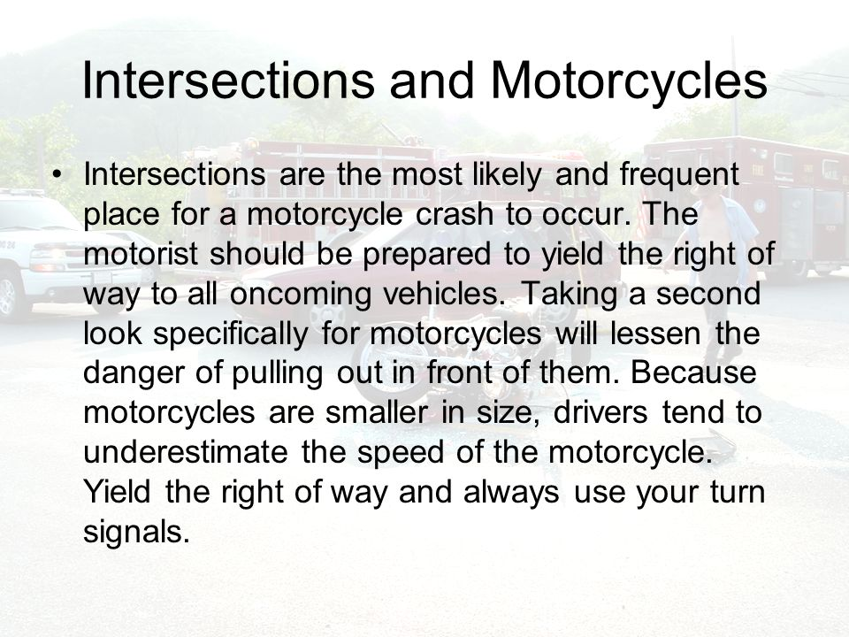 Intersections and Motorcycles Intersections are the most likely and frequent place for a motorcycle crash to occur.