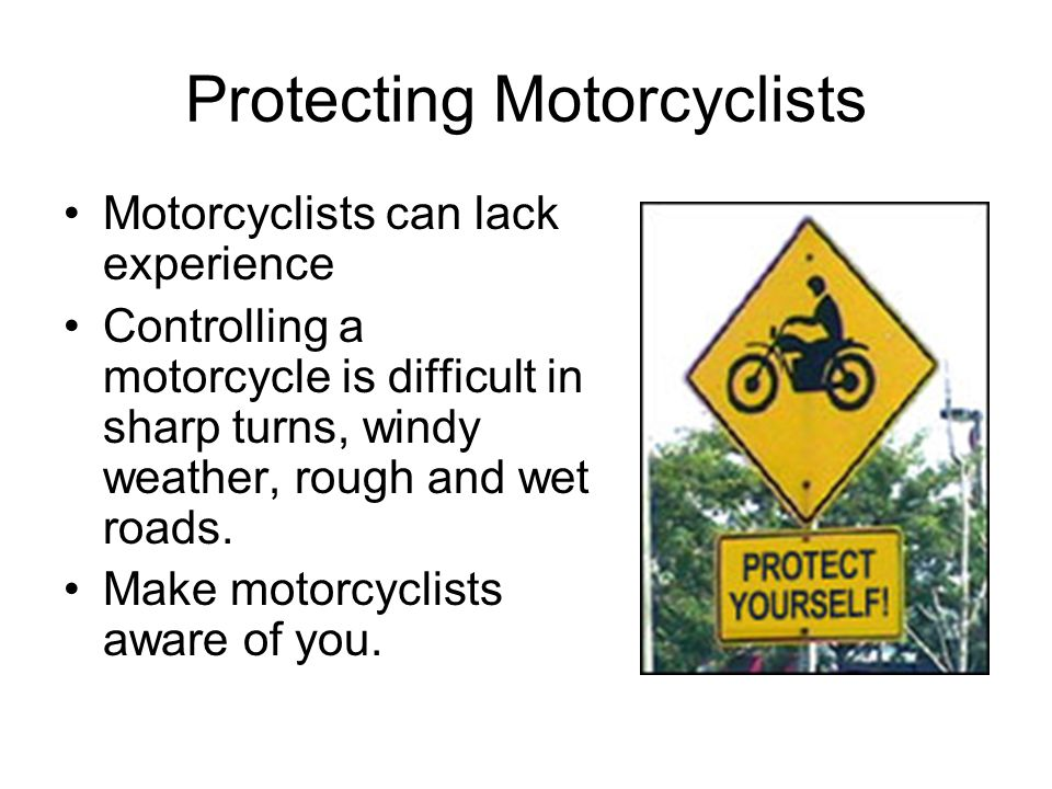 Protecting Motorcyclists Motorcyclists can lack experience Controlling a motorcycle is difficult in sharp turns, windy weather, rough and wet roads.