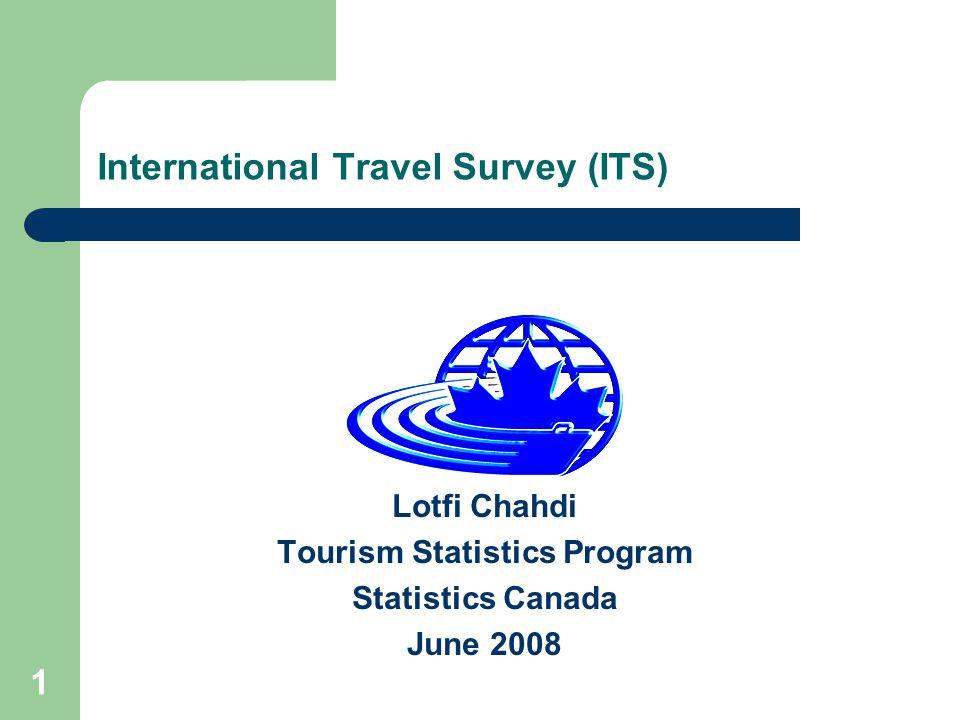 1 International Travel Survey (ITS) Lotfi Chahdi Tourism Statistics Program Statistics Canada June 2008
