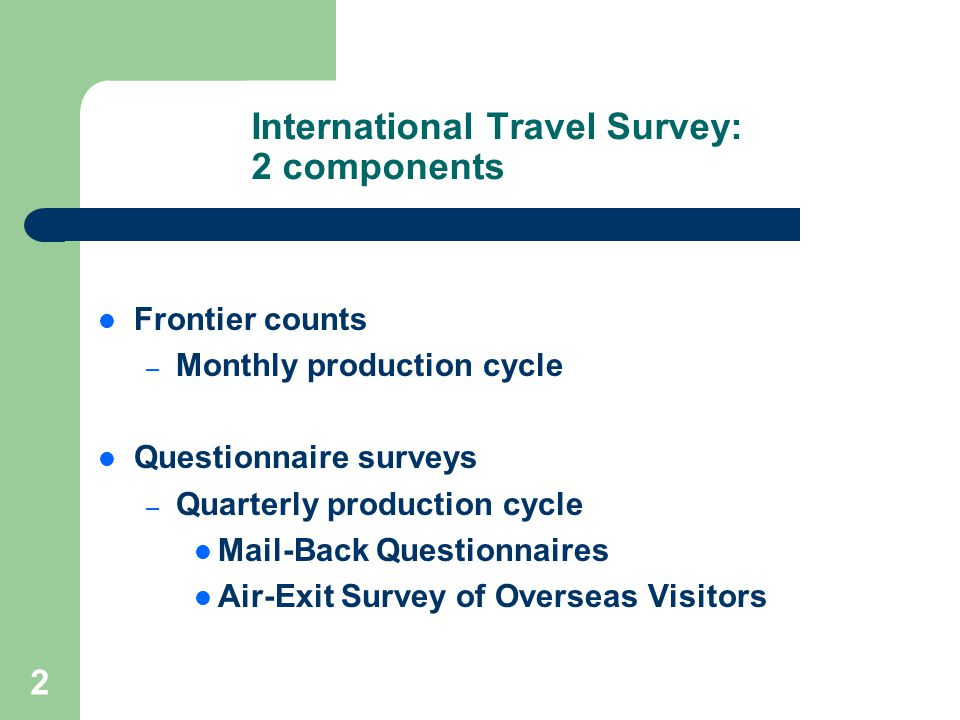 2 International Travel Survey: 2 components Frontier counts – Monthly production cycle Questionnaire surveys – Quarterly production cycle Mail-Back Questionnaires Air-Exit Survey of Overseas Visitors