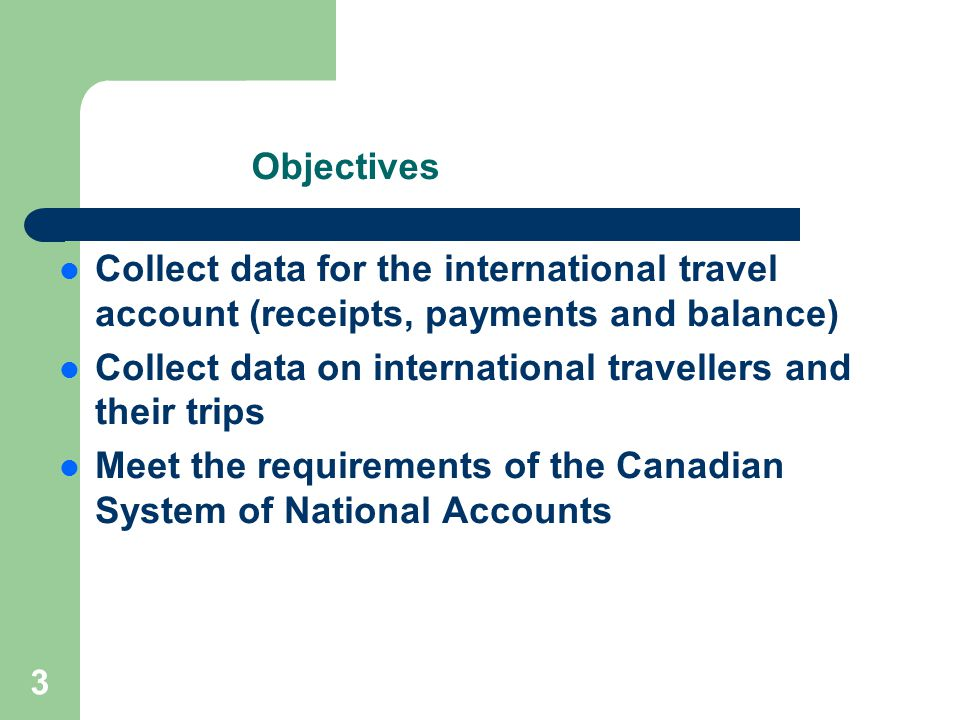 3 Objectives Collect data for the international travel account (receipts, payments and balance) Collect data on international travellers and their trips Meet the requirements of the Canadian System of National Accounts