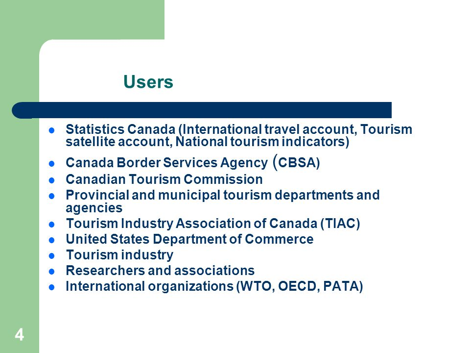 4 Users Statistics Canada (International travel account, Tourism satellite account, National tourism indicators) Canada Border Services Agency ( CBSA) Canadian Tourism Commission Provincial and municipal tourism departments and agencies Tourism Industry Association of Canada (TIAC) United States Department of Commerce Tourism industry Researchers and associations International organizations (WTO, OECD, PATA)