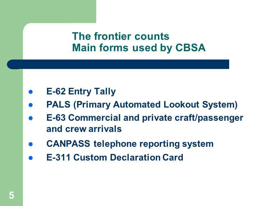 5 The frontier counts Main forms used by CBSA E-62 Entry Tally PALS (Primary Automated Lookout System) E-63 Commercial and private craft/passenger and crew arrivals CANPASS telephone reporting system E-311 Custom Declaration Card