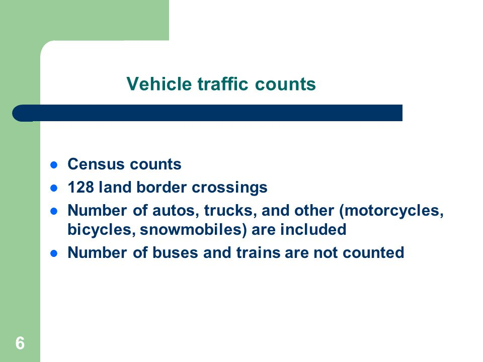 6 Vehicle traffic counts Census counts 128 land border crossings Number of autos, trucks, and other (motorcycles, bicycles, snowmobiles) are included Number of buses and trains are not counted