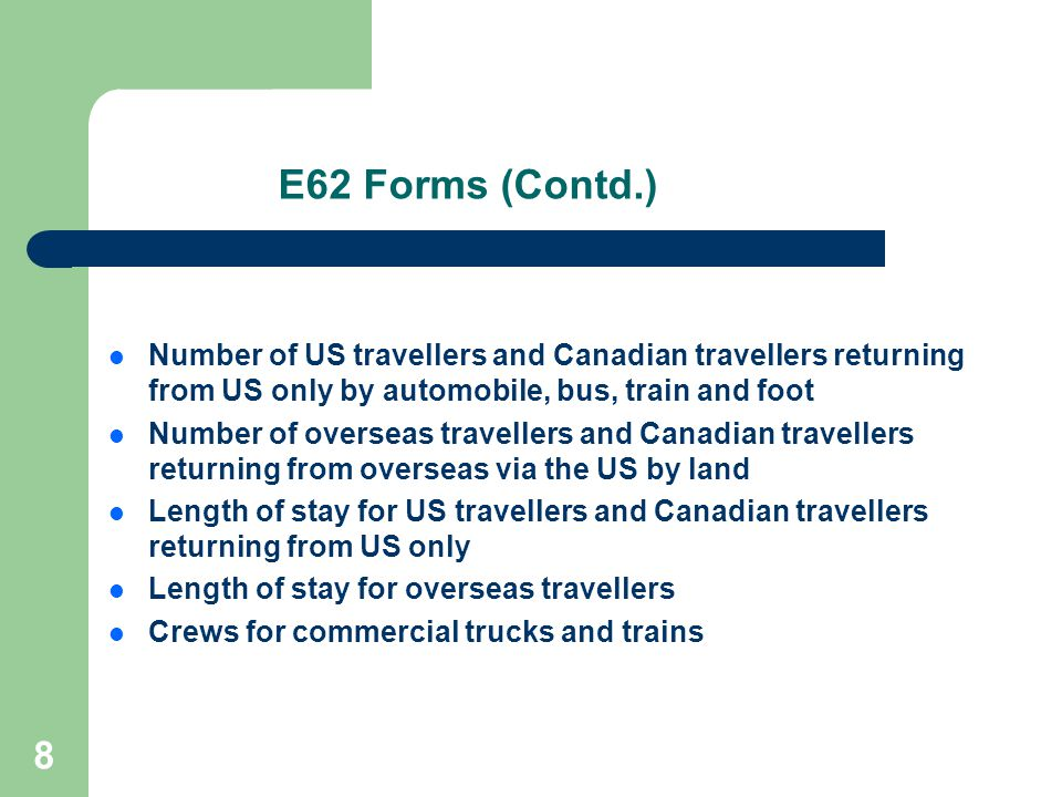 8 E62 Forms (Contd.) Number of US travellers and Canadian travellers returning from US only by automobile, bus, train and foot Number of overseas travellers and Canadian travellers returning from overseas via the US by land Length of stay for US travellers and Canadian travellers returning from US only Length of stay for overseas travellers Crews for commercial trucks and trains