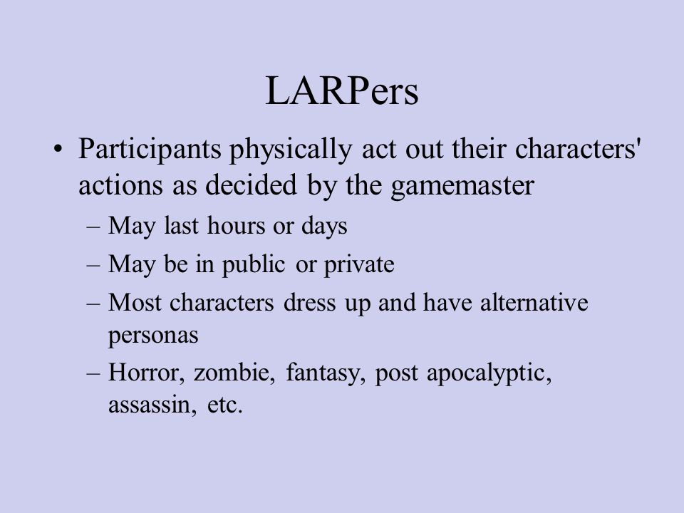 LARPers Participants physically act out their characters actions as decided by the gamemaster –May last hours or days –May be in public or private –Most characters dress up and have alternative personas –Horror, zombie, fantasy, post apocalyptic, assassin, etc.