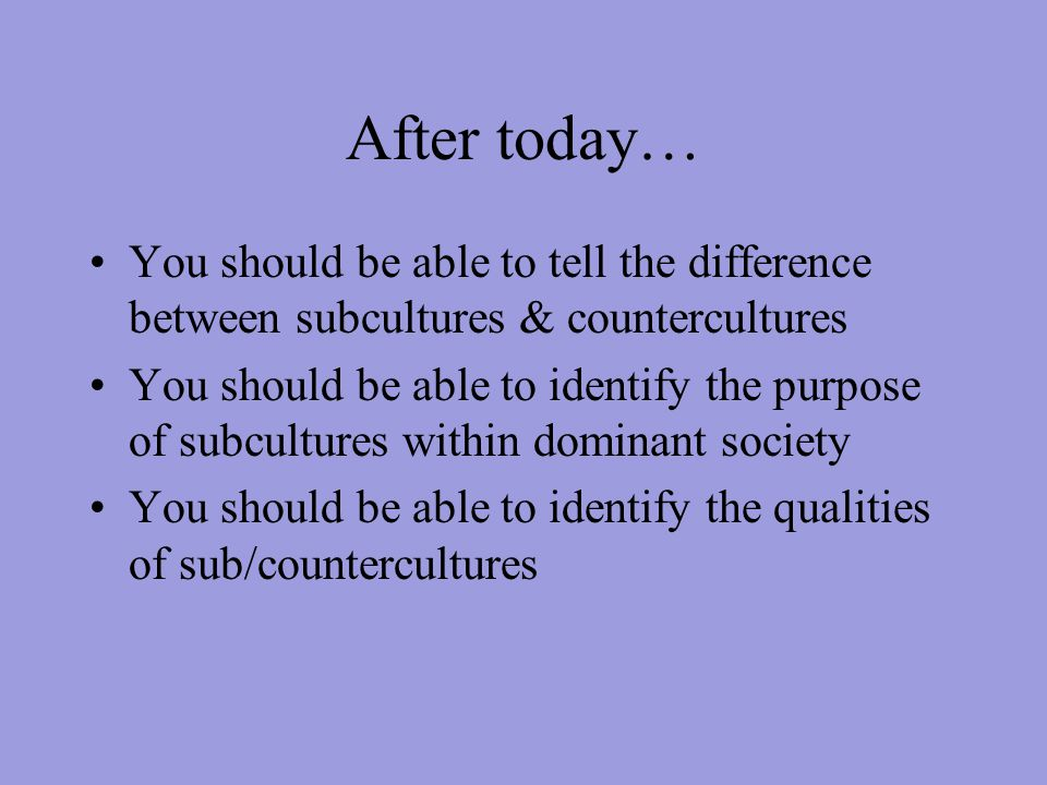 After today… You should be able to tell the difference between subcultures & countercultures You should be able to identify the purpose of subcultures within dominant society You should be able to identify the qualities of sub/countercultures