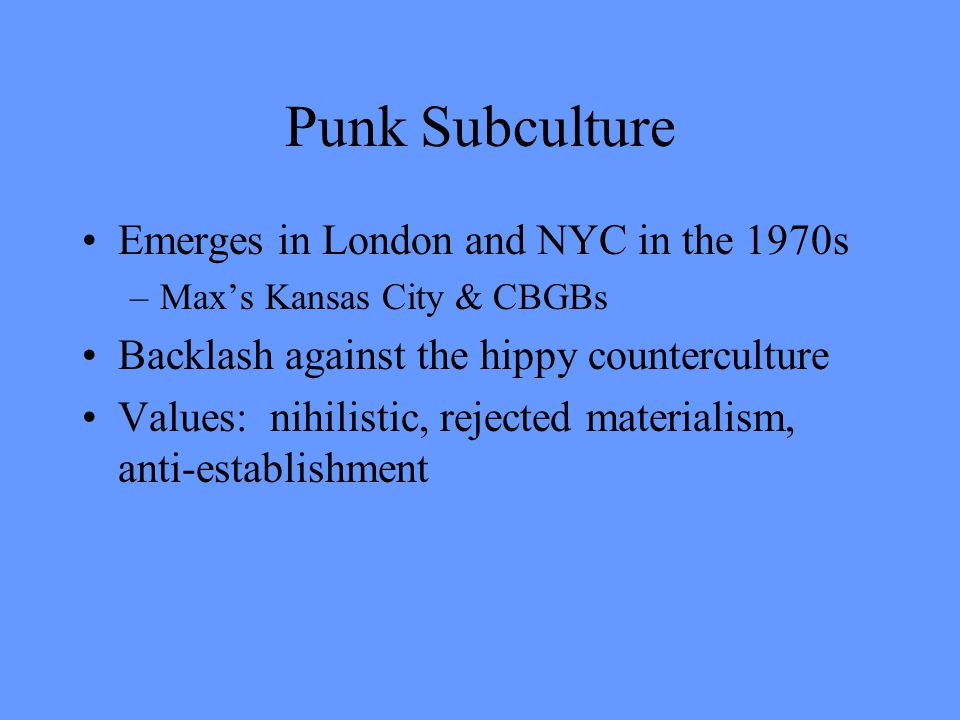 Punk Subculture Emerges in London and NYC in the 1970s –Max's Kansas City & CBGBs Backlash against the hippy counterculture Values: nihilistic, rejected materialism, anti-establishment