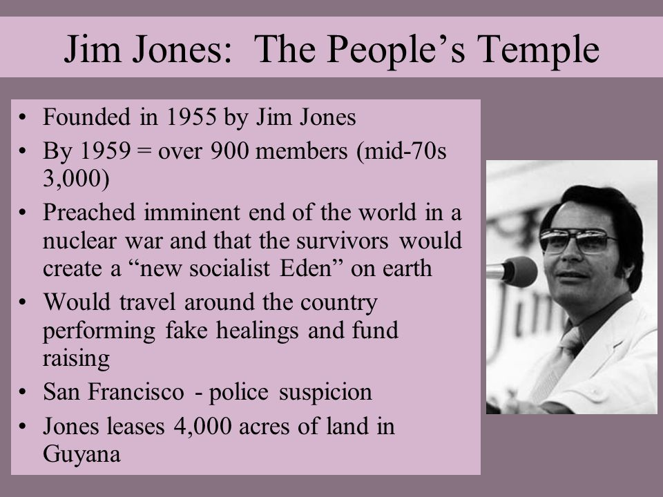 Jim Jones: The People's Temple Founded in 1955 by Jim Jones By 1959 = over 900 members (mid-70s 3,000) Preached imminent end of the world in a nuclear war and that the survivors would create a new socialist Eden on earth Would travel around the country performing fake healings and fund raising San Francisco - police suspicion Jones leases 4,000 acres of land in Guyana