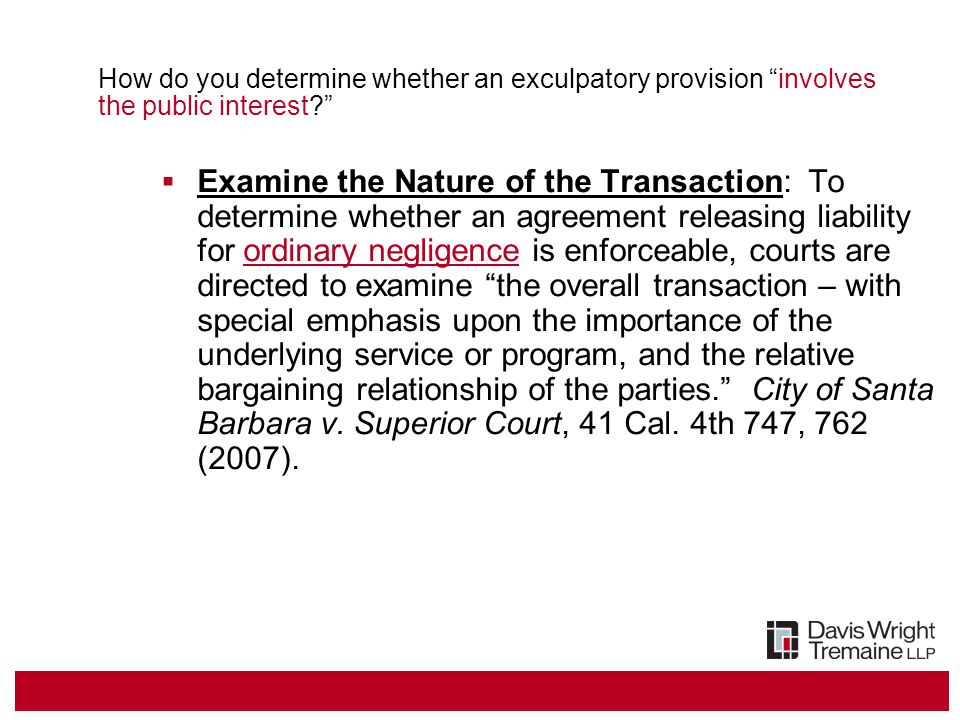 How do you determine whether an exculpatory provision involves the public interest?  Examine the Nature of the Transaction: To determine whether an agreement releasing liability for ordinary negligence is enforceable, courts are directed to examine the overall transaction – with special emphasis upon the importance of the underlying service or program, and the relative bargaining relationship of the parties. City of Santa Barbara v.