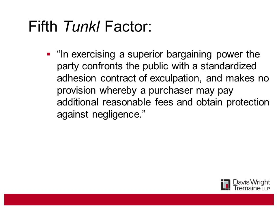 Fifth Tunkl Factor:  In exercising a superior bargaining power the party confronts the public with a standardized adhesion contract of exculpation, and makes no provision whereby a purchaser may pay additional reasonable fees and obtain protection against negligence.