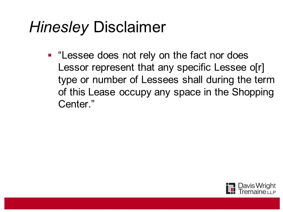 Hinesley Disclaimer  Lessee does not rely on the fact nor does Lessor represent that any specific Lessee o[r] type or number of Lessees shall during the term of this Lease occupy any space in the Shopping Center.