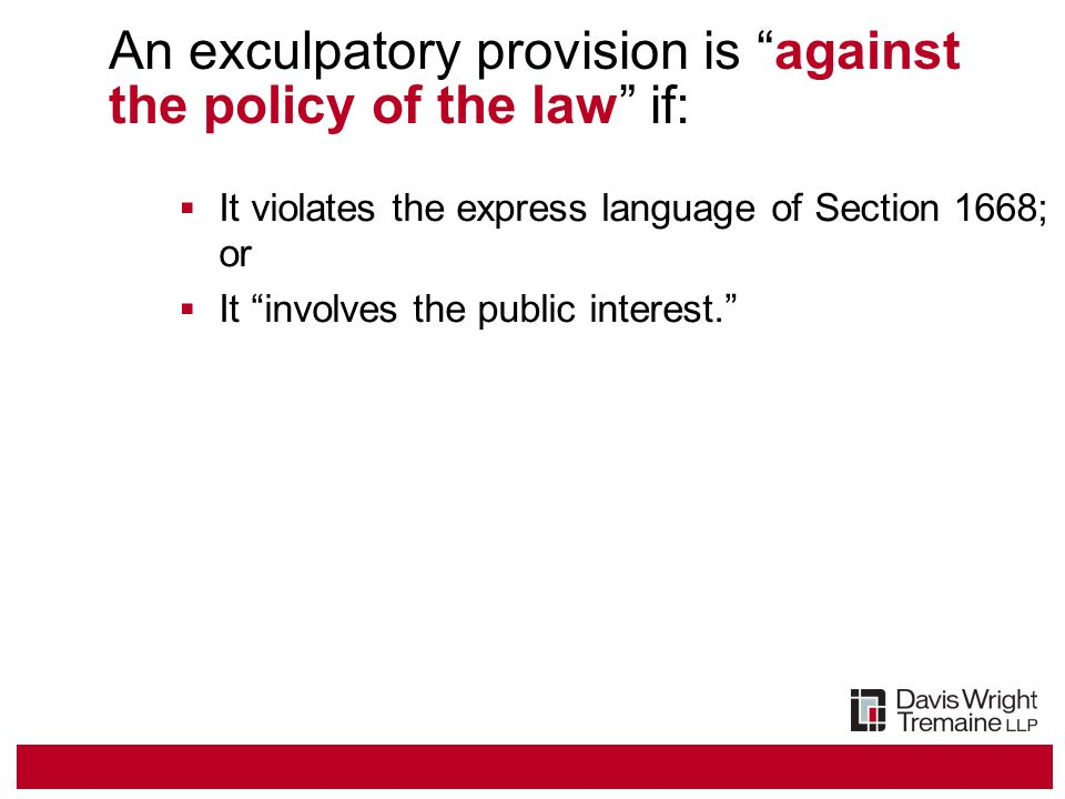 An exculpatory provision is against the policy of the law if:  It violates the express language of Section 1668; or  It involves the public interest.
