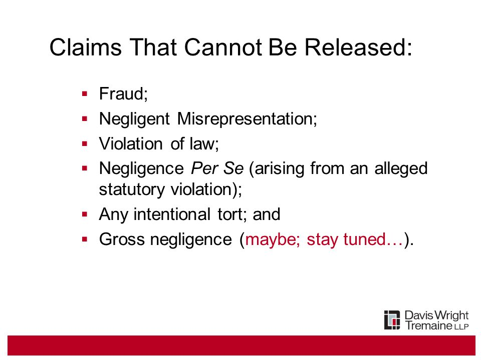 Claims That Cannot Be Released:  Fraud;  Negligent Misrepresentation;  Violation of law;  Negligence Per Se (arising from an alleged statutory violation);  Any intentional tort; and  Gross negligence (maybe; stay tuned…).