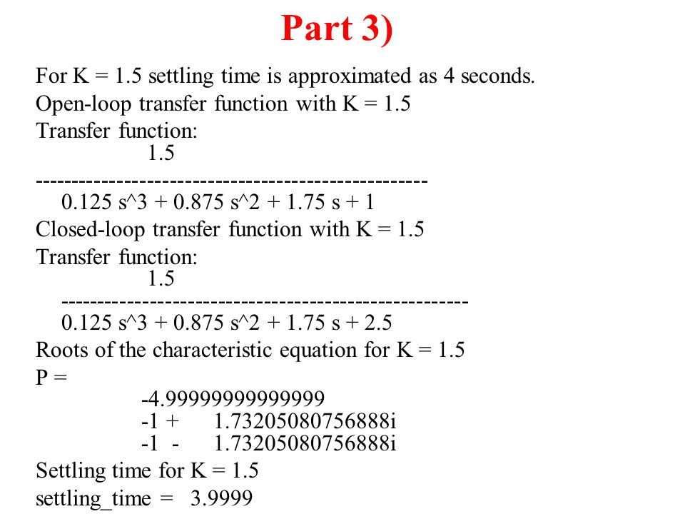 Part 3) For K = 1.5 settling time is approximated as 4 seconds.