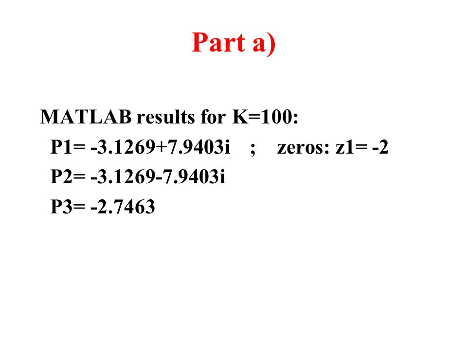 Part a) MATLAB results for K=100: P1= -3.1269+7.9403i ; zeros: z1= -2 P2= -3.1269-7.9403i P3= -2.7463