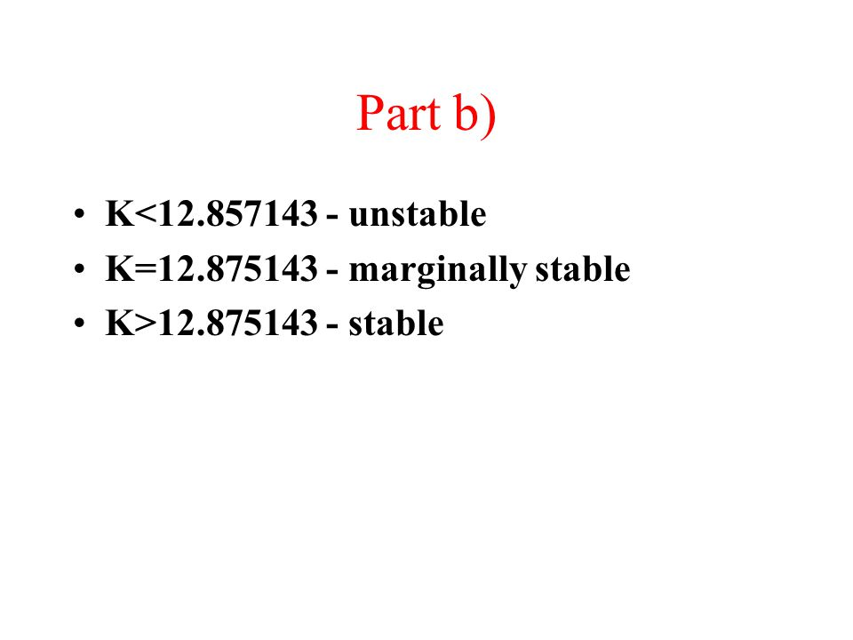 Part b) K<12.857143 - unstable K=12.875143 - marginally stable K>12.875143 - stable