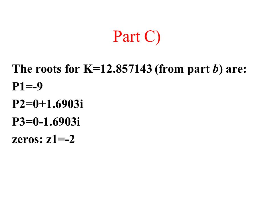 The roots for K=12.857143 (from part b) are: P1=-9 P2=0+1.6903i P3=0-1.6903i zeros: z1=-2