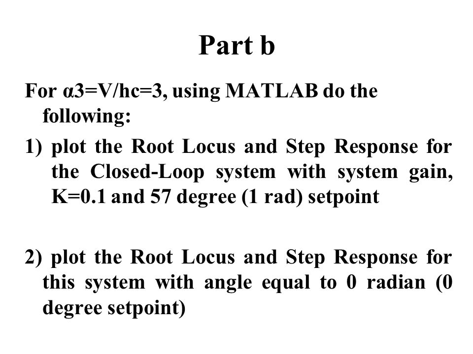 Part b For α3=V/hc=3, using MATLAB do the following: 1)plot the Root Locus and Step Response for the Closed-Loop system with system gain, K=0.1 and 57 degree (1 rad) setpoint 2) plot the Root Locus and Step Response for this system with angle equal to 0 radian (0 degree setpoint)