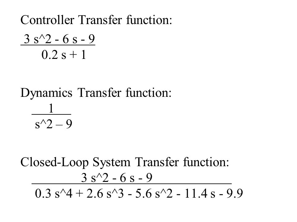 Controller Transfer function: 3 s^2 - 6 s - 9 0.2 s + 1 Dynamics Transfer function: 1 s^2 – 9 Closed-Loop System Transfer function: 3 s^2 - 6 s - 9 0.3 s^4 + 2.6 s^3 - 5.6 s^2 - 11.4 s - 9.9