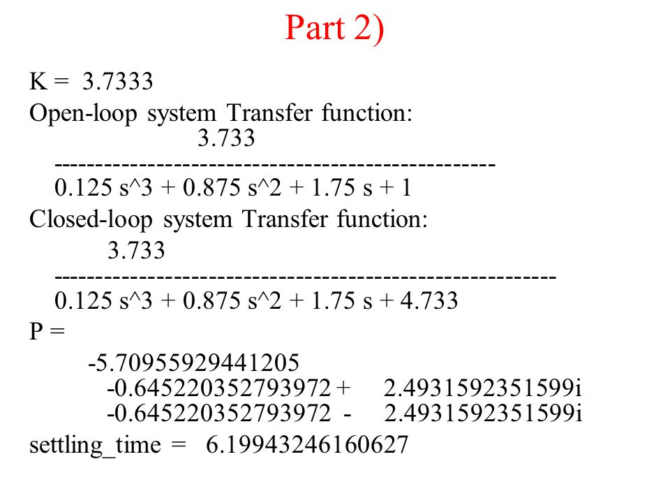 Part 2) K = 3.7333 Open-loop system Transfer function: 3.733 --------------------------------------------------- 0.125 s^3 + 0.875 s^2 + 1.75 s + 1 Closed-loop system Transfer function: 3.733 ---------------------------------------------------------- 0.125 s^3 + 0.875 s^2 + 1.75 s + 4.733 P = -5.70955929441205 -0.645220352793972 + 2.4931592351599i -0.645220352793972 - 2.4931592351599i settling_time = 6.19943246160627