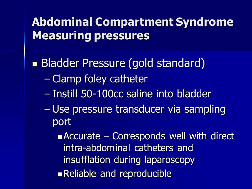 Abdominal Compartment Syndrome Measuring pressures Bladder Pressure (gold standard) Bladder Pressure (gold standard) –Clamp foley catheter –Instill 50-100cc saline into bladder –Use pressure transducer via sampling port Accurate – Corresponds well with direct intra-abdominal catheters and insufflation during laparoscopy Accurate – Corresponds well with direct intra-abdominal catheters and insufflation during laparoscopy Reliable and reproducible Reliable and reproducible