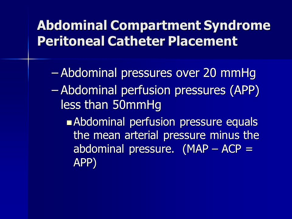 Abdominal Compartment Syndrome Peritoneal Catheter Placement –Abdominal pressures over 20 mmHg –Abdominal perfusion pressures (APP) less than 50mmHg Abdominal perfusion pressure equals the mean arterial pressure minus the abdominal pressure.