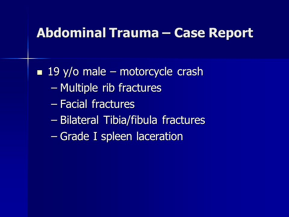 Abdominal Trauma – Case Report 19 y/o male – motorcycle crash 19 y/o male – motorcycle crash –Multiple rib fractures –Facial fractures –Bilateral Tibia/fibula fractures –Grade I spleen laceration
